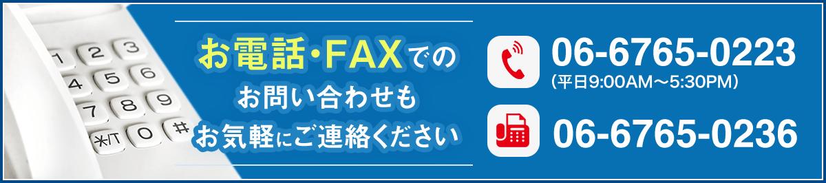 お電話・FAXでのお問い合わせもお気軽にご連絡ください。電話番号:06-6765-0223(平日9:00AM~5:30PM)/FAX番号:06-6765-0236